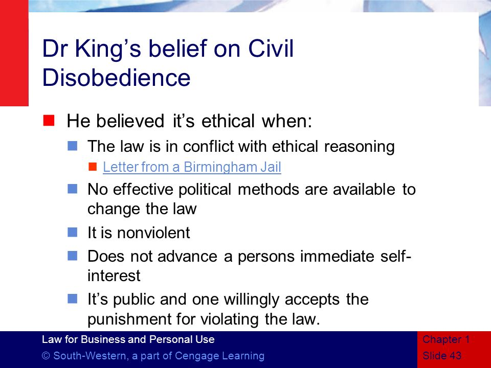 Law for Business and Personal Use © South-Western, a part of Cengage Learning Dr Kings belief on Civil Disobedience He believed its ethical when: The
