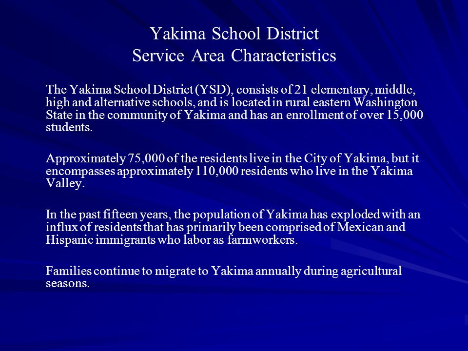 (below) summarizes these demographic and at-risk factors: Student Enrollment Characteristics in Yakima School District School Type#Enrollment Low- Income Hispanic LEP Limited English Proficiency Migrant Elementary 146,99481.3%60.1%32.1% 22.3% Middle 53,29273.3%54.5%15.8%26.0% High 23,68963.0%51.5%17.0%22.1% Alternative 11,10729.2%45.3%8.9%6.2% WA STATE -1,013,18936.7%13.7%7.4%2.0% Source: Office of Superintendent of Public Instruction, School Report Card, 2005 – 2006