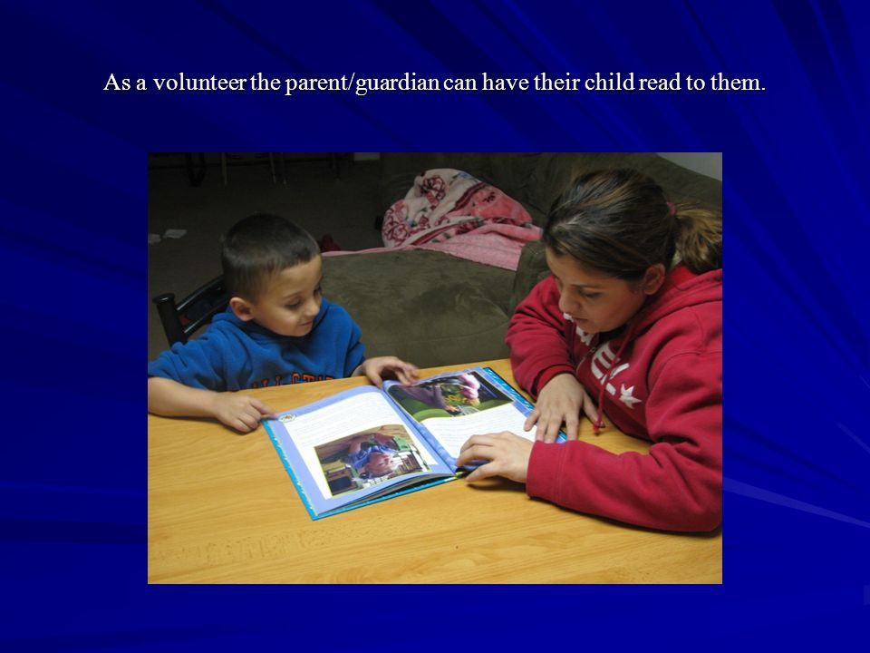 As a volunteer the parent/guardian can have their child read to them.