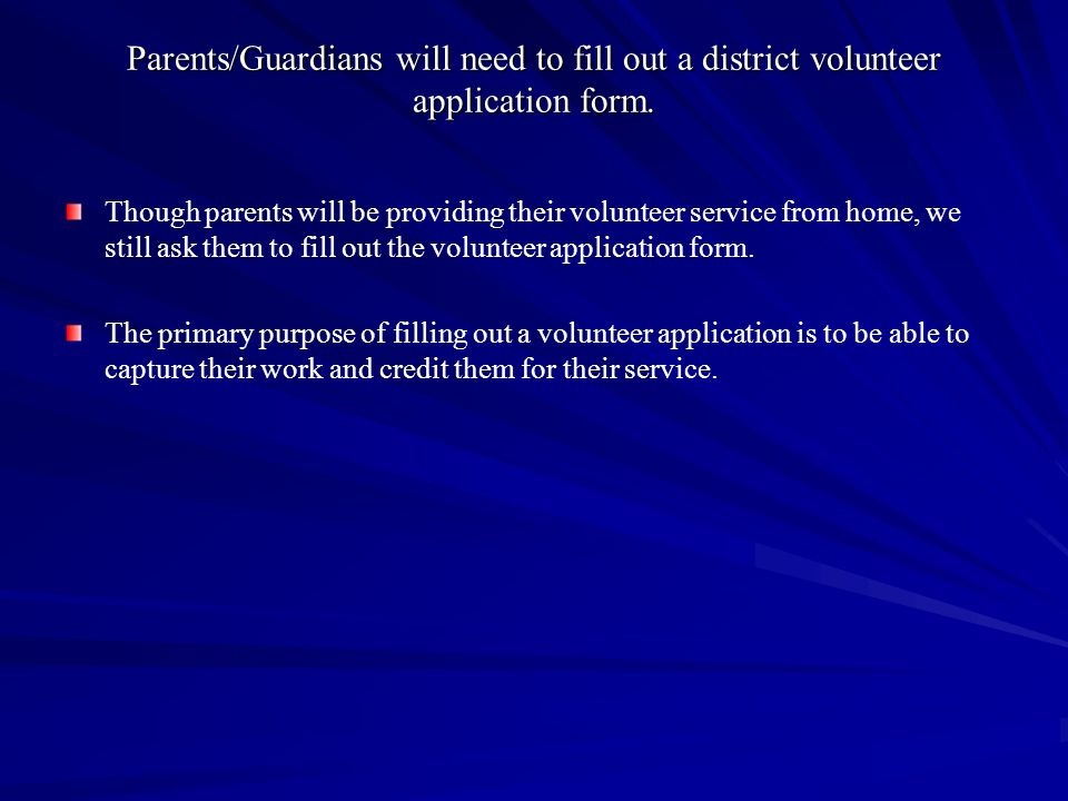 Parents/Guardians will need to fill out a district volunteer application form.