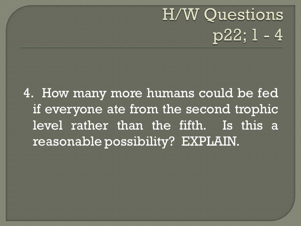 4. How many more humans could be fed if everyone ate from the second trophic level rather than the fifth. Is this a reasonable possibility? EXPLAIN.