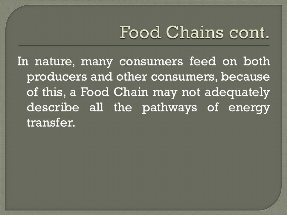 In nature, many consumers feed on both producers and other consumers, because of this, a Food Chain may not adequately describe all the pathways of en