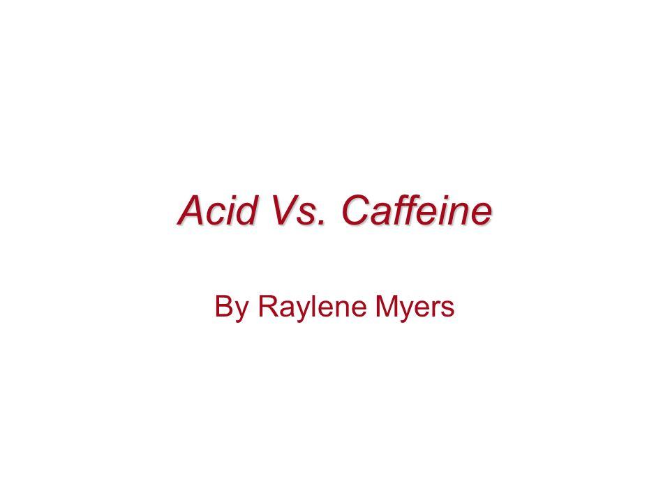 Acid Vs. Caffeine By Raylene Myers
