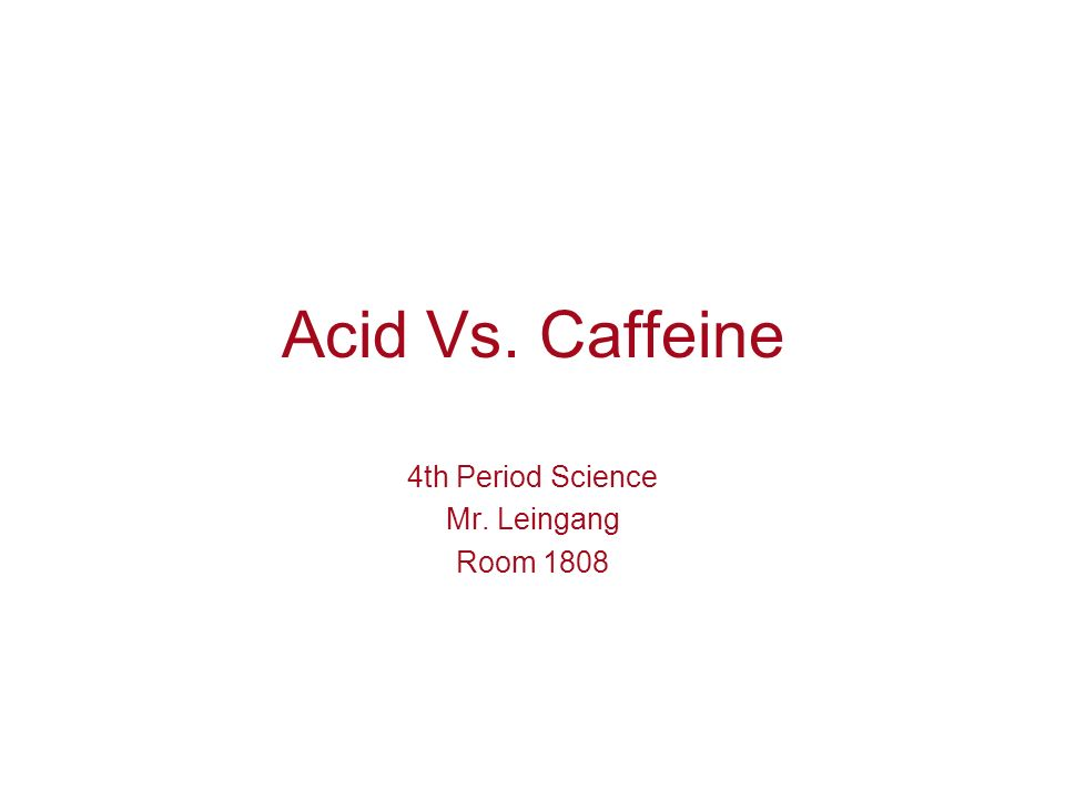 Acid Vs. Caffeine 4th Period Science Mr. Leingang Room 1808