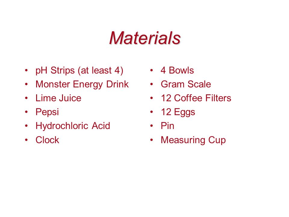 Materials pH Strips (at least 4) Monster Energy Drink Lime Juice Pepsi Hydrochloric Acid Clock 4 Bowls Gram Scale 12 Coffee Filters 12 Eggs Pin Measur