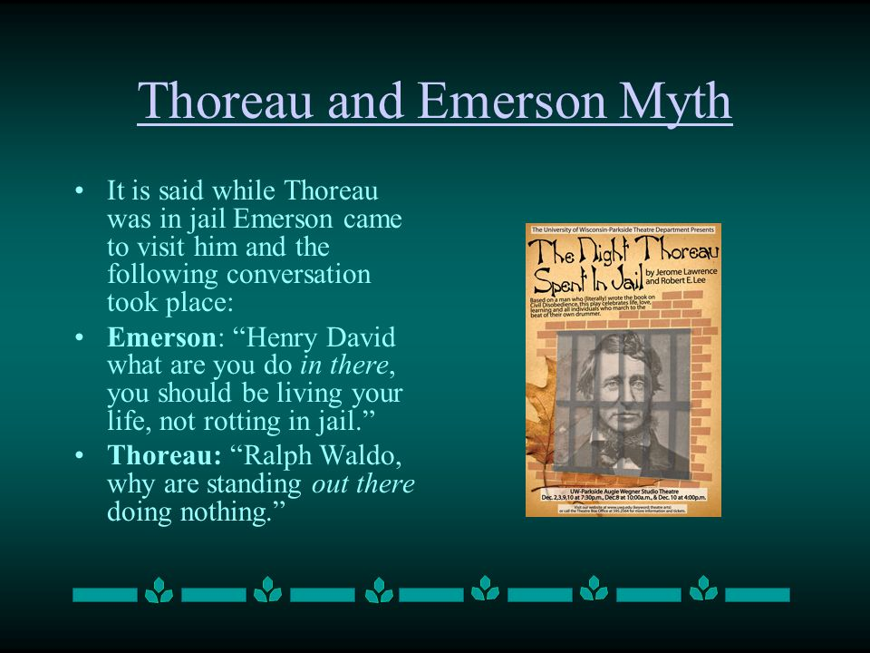 Thoreau and Emerson Myth It is said while Thoreau was in jail Emerson came to visit him and the following conversation took place: Emerson: Henry Davi