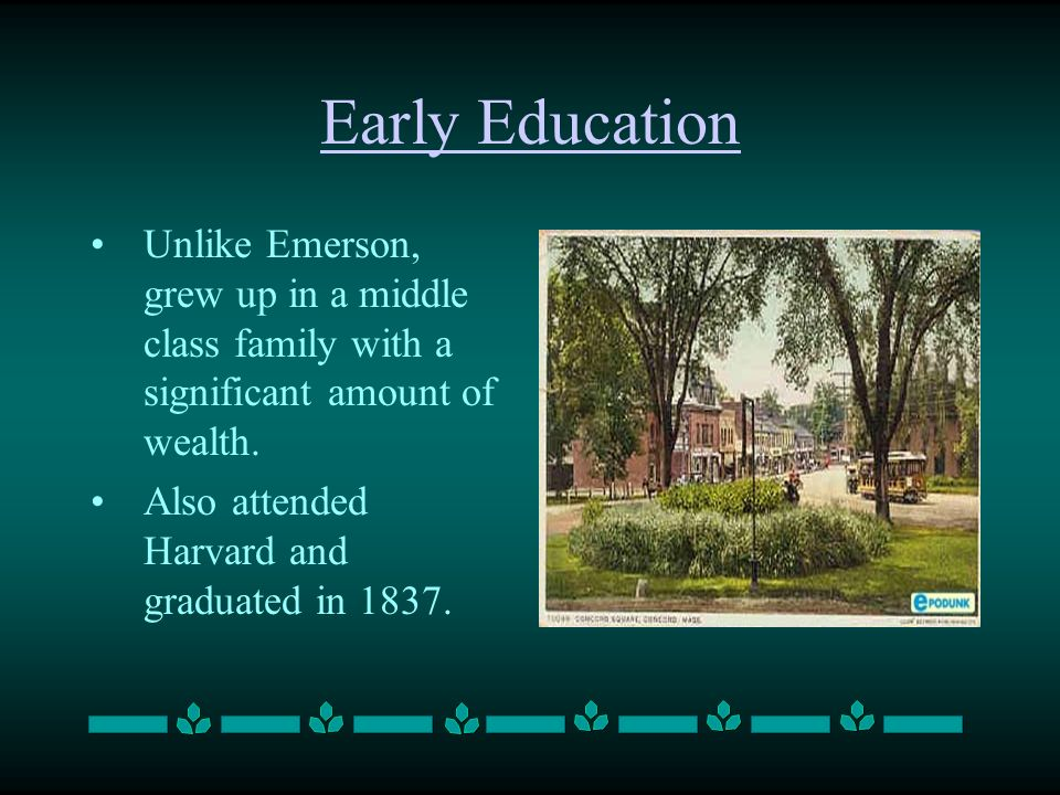 Early Education Unlike Emerson, grew up in a middle class family with a significant amount of wealth. Also attended Harvard and graduated in 1837.