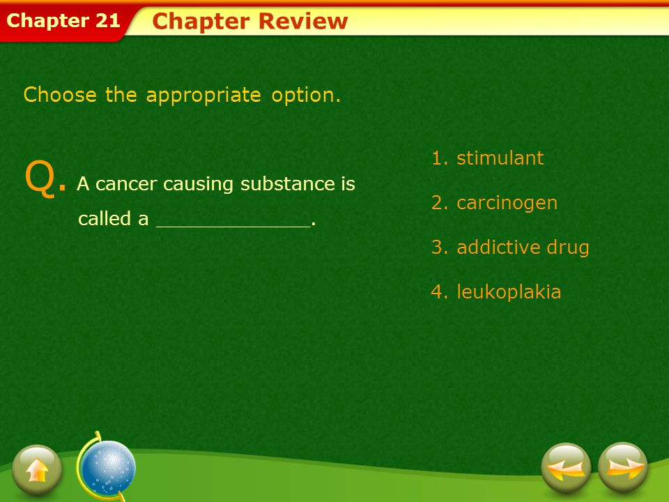 Chapter 21 Chapter Review Choose the appropriate option. Q. A cancer causing substance is called a _____________. 1.stimulant 2.carcinogen 3.addictive
