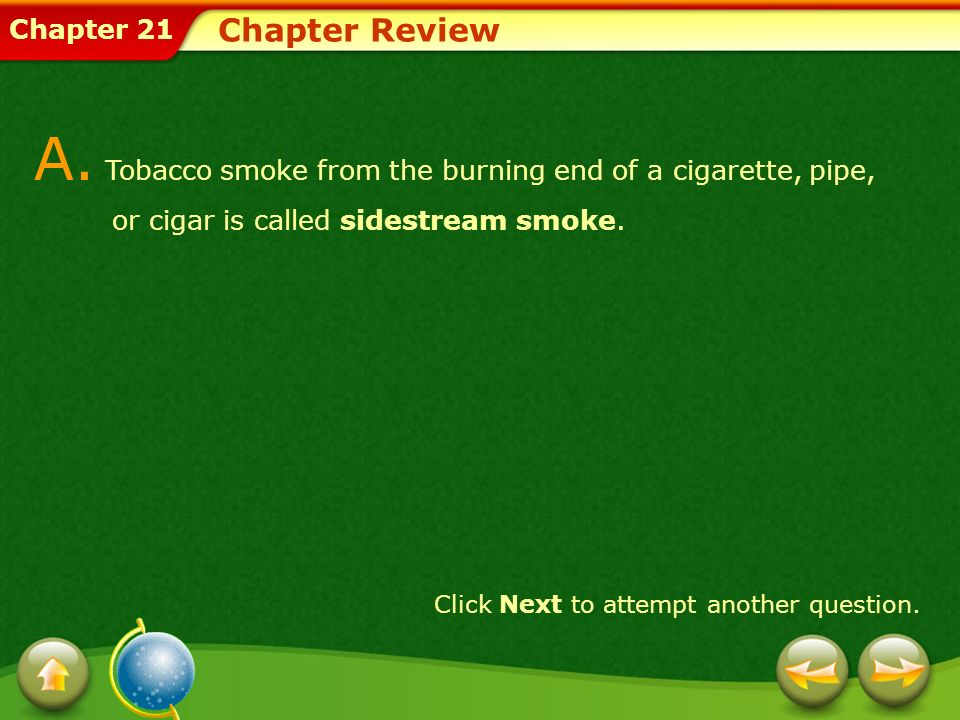 Chapter 21 Chapter Review A. Tobacco smoke from the burning end of a cigarette, pipe, or cigar is called sidestream smoke. Click Next to attempt anoth