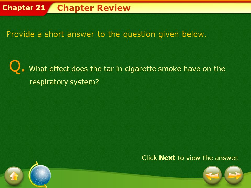 Chapter 21 Chapter Review Click Next to view the answer. Provide a short answer to the question given below. Q. What effect does the tar in cigarette