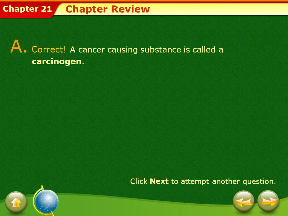 Chapter 21 Chapter Review A. Correct! A cancer causing substance is called a carcinogen. Click Next to attempt another question.