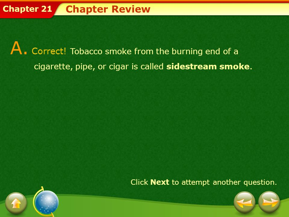 Chapter 21 Chapter Review A. Correct! Tobacco smoke from the burning end of a cigarette, pipe, or cigar is called sidestream smoke. Click Next to atte