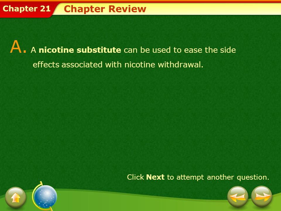 Chapter 21 Chapter Review A. A nicotine substitute can be used to ease the side effects associated with nicotine withdrawal. Click Next to attempt ano