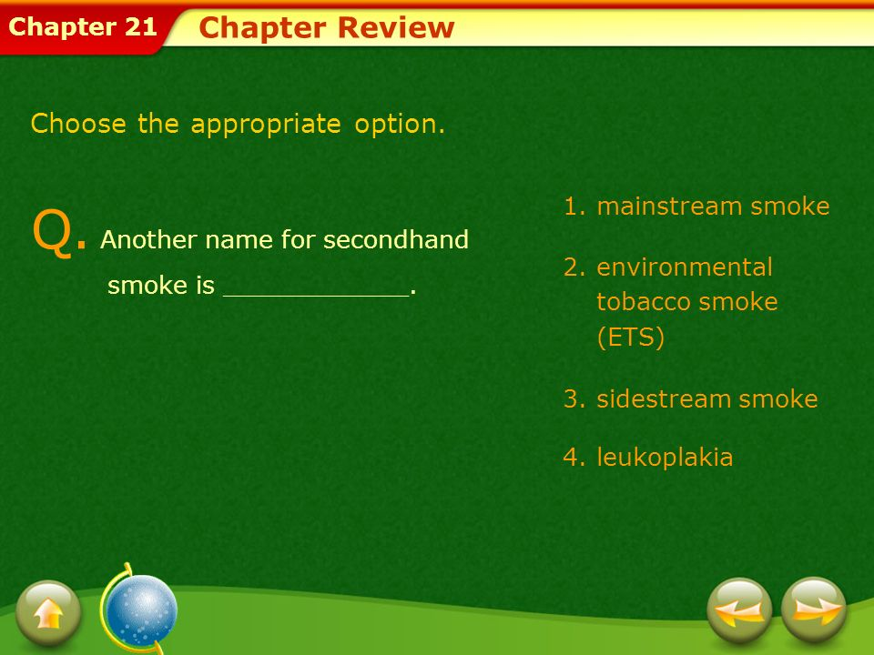 Chapter 21 Chapter Review 1.mainstream smoke 2.environmental tobacco smoke (ETS) 3.sidestream smoke 4.leukoplakia Q. Another name for secondhand smoke