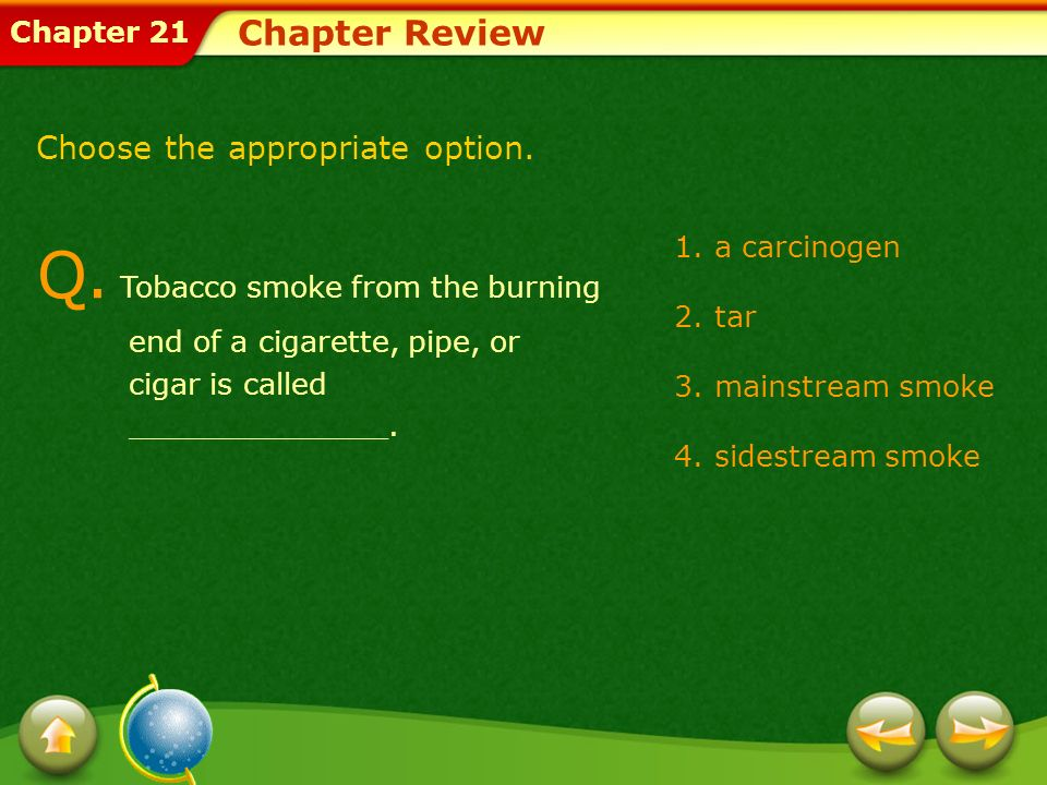 Chapter 21 1.a carcinogen 2.tar 3.mainstream smoke 4.sidestream smoke Chapter Review Q.
