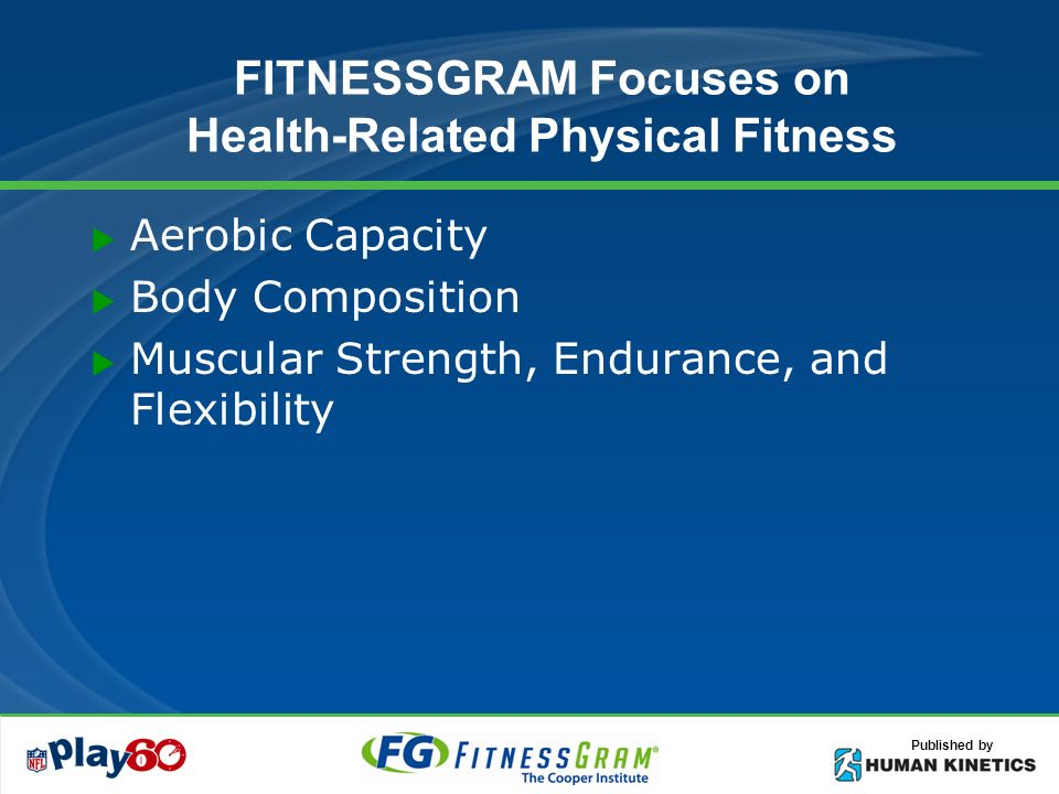 Published by FITNESSGRAM Focuses on Health-Related Physical Fitness Aerobic Capacity Body Composition Muscular Strength, Endurance, and Flexibility