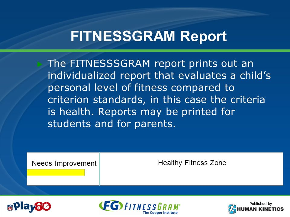 Published by FITNESSGRAM Report The FITNESSSGRAM report prints out an individualized report that evaluates a childs personal level of fitness compared to criterion standards, in this case the criteria is health.