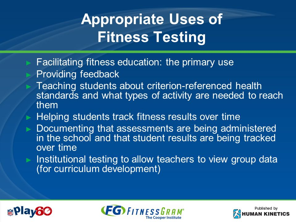 Published by Appropriate Uses of Fitness Testing Facilitating fitness education: the primary use Providing feedback Teaching students about criterion-