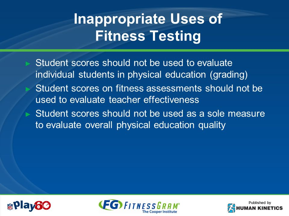 Published by Inappropriate Uses of Fitness Testing Student scores should not be used to evaluate individual students in physical education (grading) Student scores on fitness assessments should not be used to evaluate teacher effectiveness Student scores should not be used as a sole measure to evaluate overall physical education quality