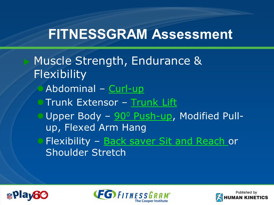 Published by FITNESSGRAM Assessment Muscle Strength, Endurance & Flexibility Abdominal – Curl-upCurl-up Trunk Extensor – Trunk LiftTrunk Lift Upper Body – 90 0 Push-up, Modified Pull- up, Flexed Arm Hang90 0 Push-up Flexibility – Back saver Sit and Reach or Shoulder StretchBack saver Sit and Reach