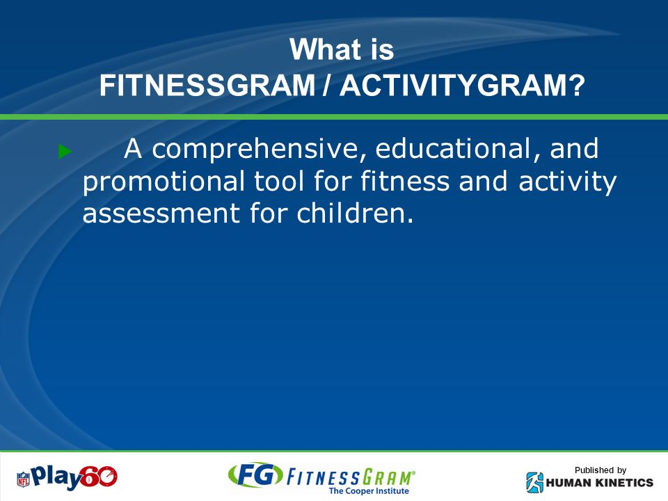 Published by What is FITNESSGRAM / ACTIVITYGRAM? A comprehensive, educational, and promotional tool for fitness and activity assessment for children.