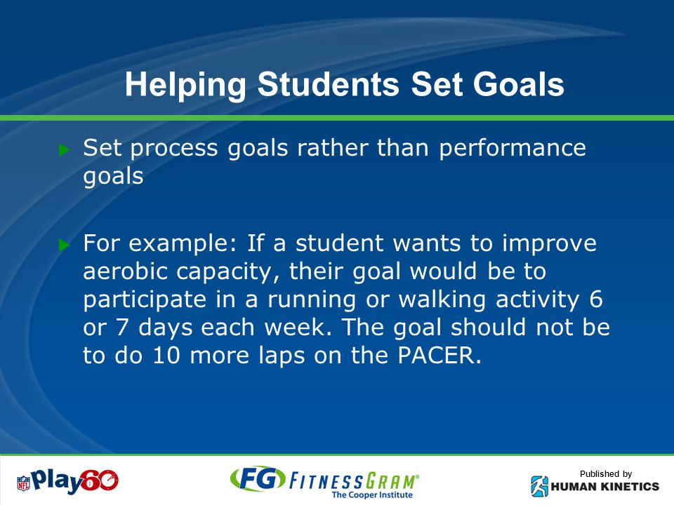 Published by Helping Students Set Goals Set process goals rather than performance goals For example: If a student wants to improve aerobic capacity, their goal would be to participate in a running or walking activity 6 or 7 days each week.