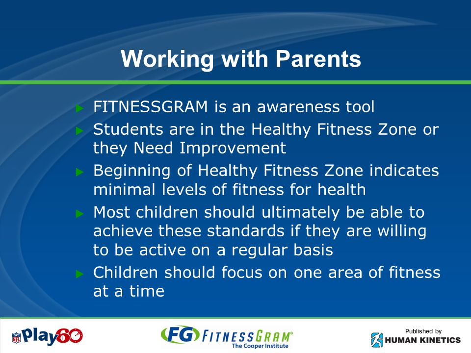 Published by Working with Parents FITNESSGRAM is an awareness tool Students are in the Healthy Fitness Zone or they Need Improvement Beginning of Healthy Fitness Zone indicates minimal levels of fitness for health Most children should ultimately be able to achieve these standards if they are willing to be active on a regular basis Children should focus on one area of fitness at a time