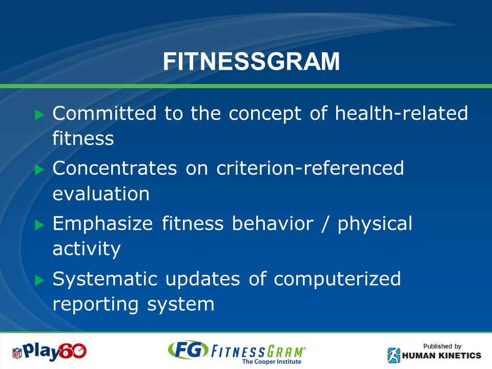 Published by FITNESSGRAM Committed to the concept of health-related fitness Concentrates on criterion-referenced evaluation Emphasize fitness behavior