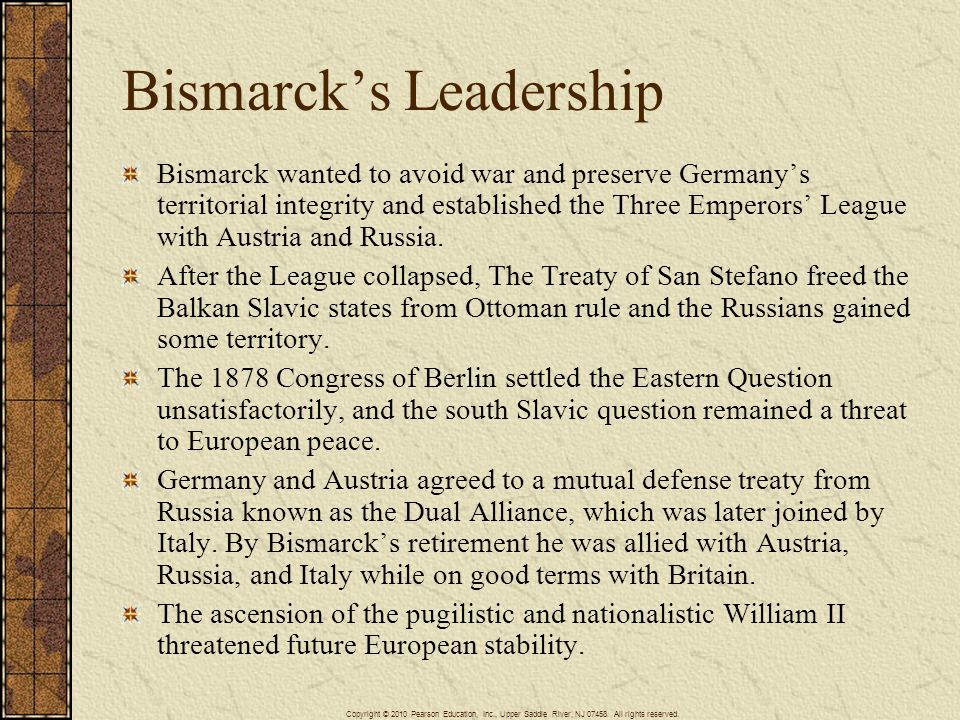 Bismarcks Leadership Bismarck wanted to avoid war and preserve Germanys territorial integrity and established the Three Emperors League with Austria a