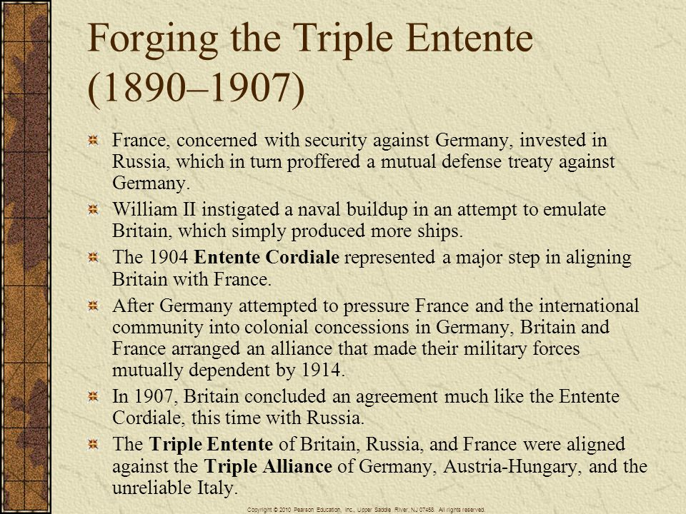 Forging the Triple Entente (1890–1907) France, concerned with security against Germany, invested in Russia, which in turn proffered a mutual defense t