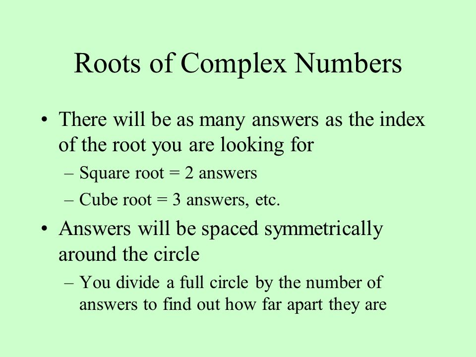 Roots of Complex Numbers There will be as many answers as the index of the root you are looking for –Square root = 2 answers –Cube root = 3 answers, etc.