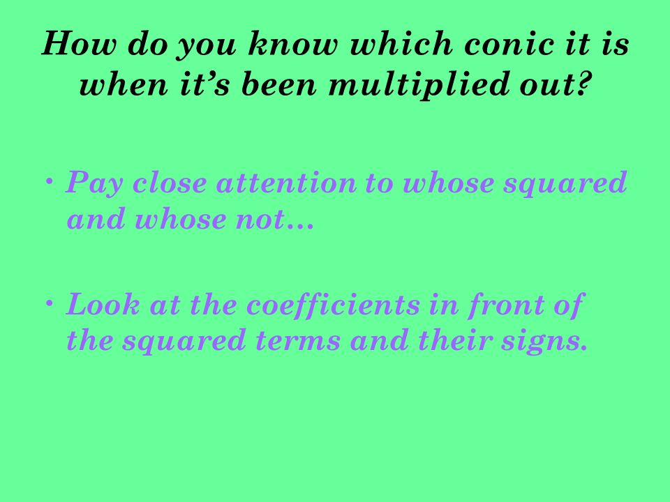 How do you know which conic it is when its been multiplied out? Pay close attention to whose squared and whose not… Look at the coefficients in front