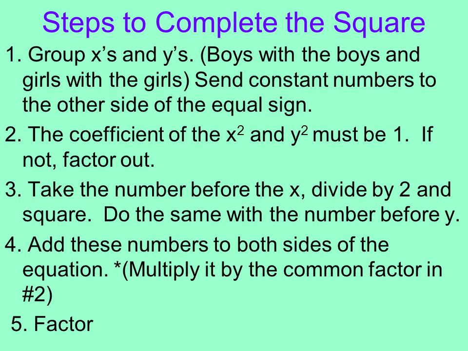 Steps to Complete the Square 1. Group xs and ys. (Boys with the boys and girls with the girls) Send constant numbers to the other side of the equal si