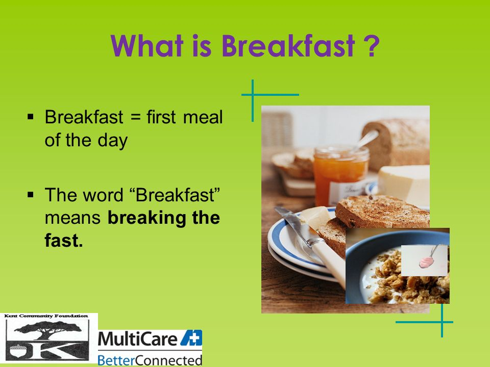 What is Breakfast ? Breakfast = first meal of the day The word Breakfast means breaking the fast.