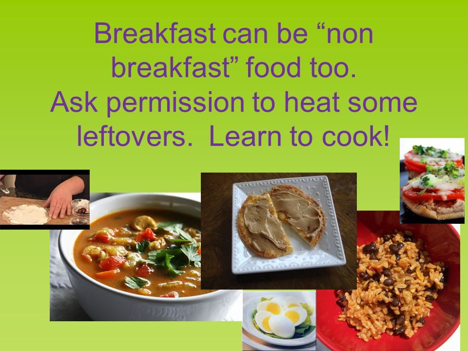 Breakfast can be non breakfast food too. Ask permission to heat some leftovers. Learn to cook!