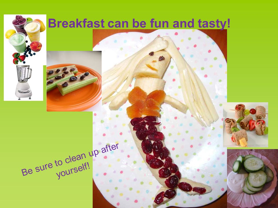 Breakfast can be fun and tasty! Be sure to clean up after yourself!