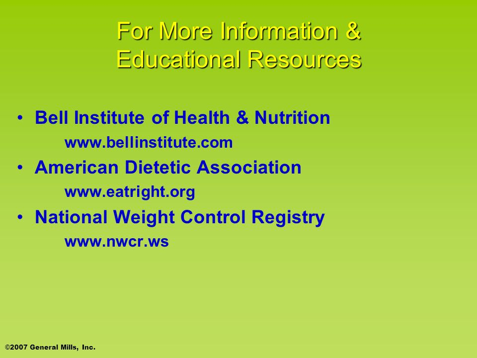 For More Information & Educational Resources Bell Institute of Health & Nutrition www.bellinstitute.com American Dietetic Association www.eatright.org