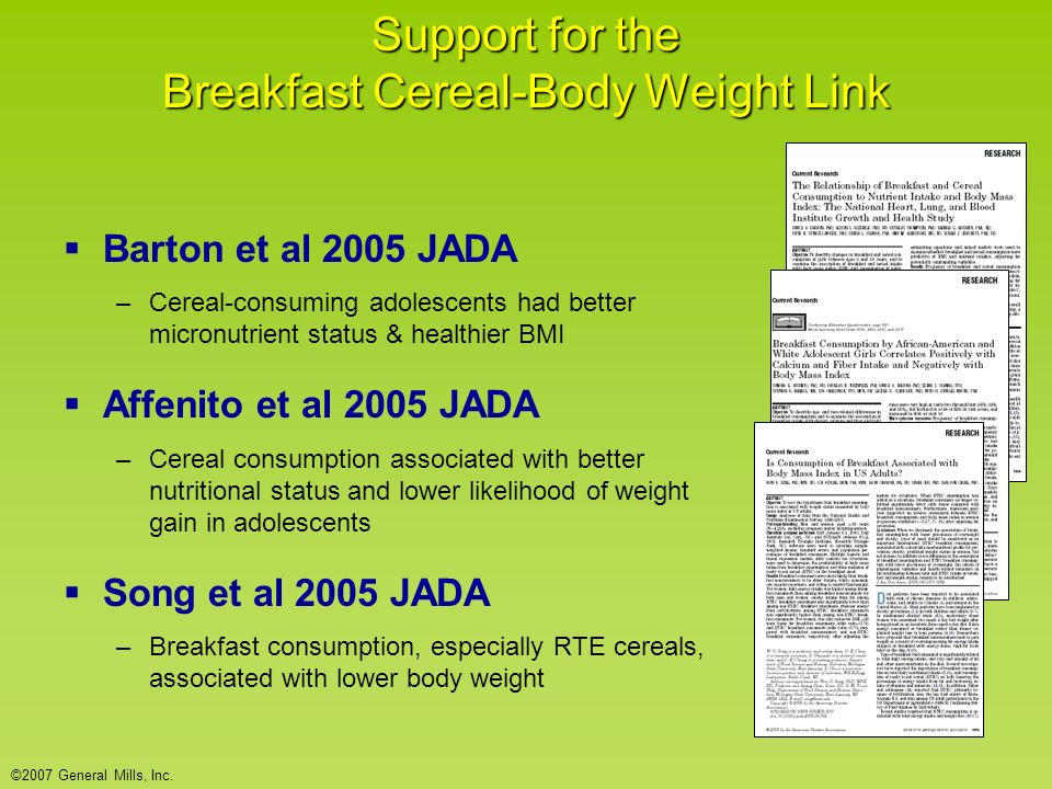 Support for the Breakfast Cereal-Body Weight Link Barton et al 2005 JADA –Cereal-consuming adolescents had better micronutrient status & healthier BMI