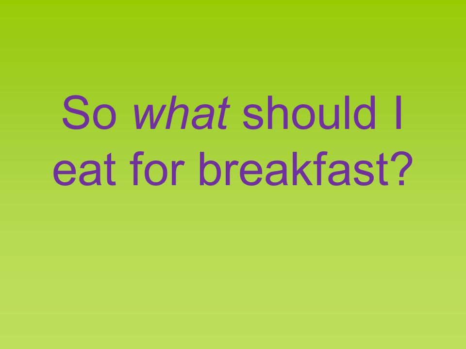 So what should I eat for breakfast?
