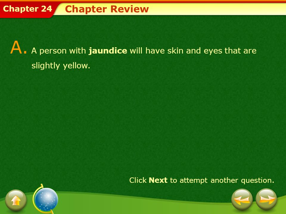 Chapter 24 Chapter Review A. A person with jaundice will have skin and eyes that are slightly yellow. Click Next to attempt another question.