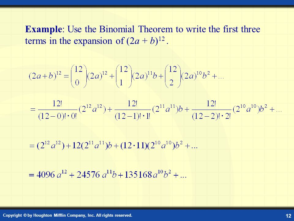 Copyright © by Houghton Mifflin Company, Inc. All rights reserved. 12 Example: Use the Binomial Theorem to write the first three terms in the expansio