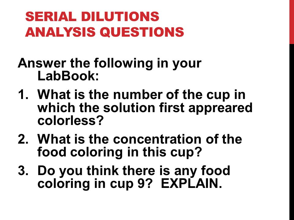 SERIAL DILUTIONS ANALYSIS QUESTIONS Answer the following in your LabBook: 1.What is the number of the cup in which the solution first appreared colorl