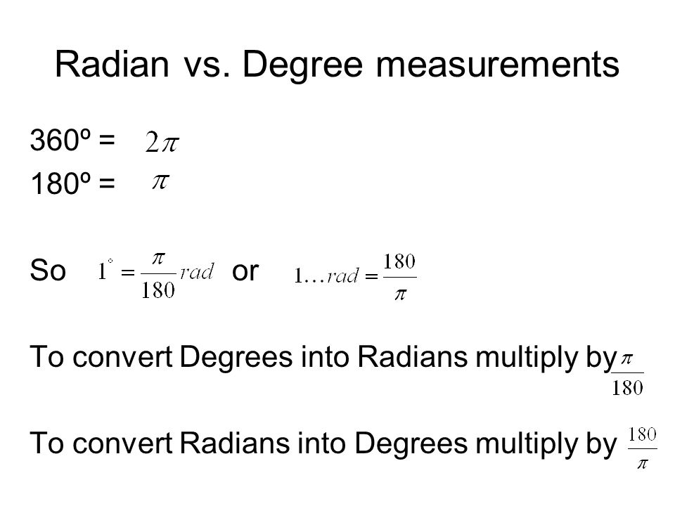 Radian vs. Degree measurements 360º = 180º = So or To convert Degrees into Radians multiply by To convert Radians into Degrees multiply by