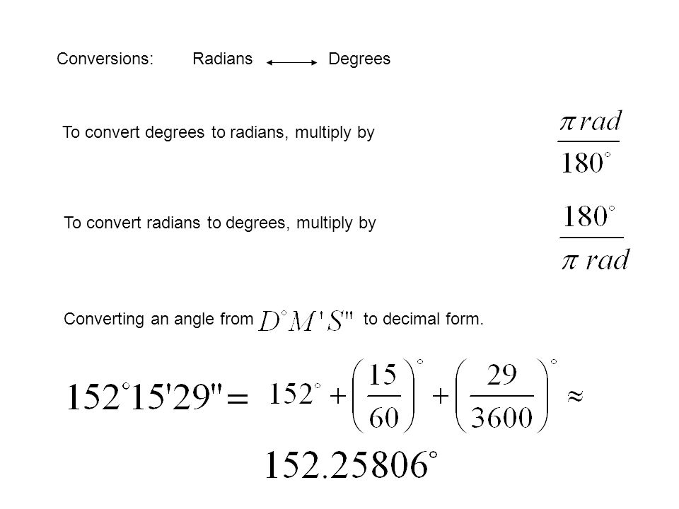 Conversions: Radians Degrees To convert degrees to radians, multiply by To convert radians to degrees, multiply by Converting an angle from to decimal