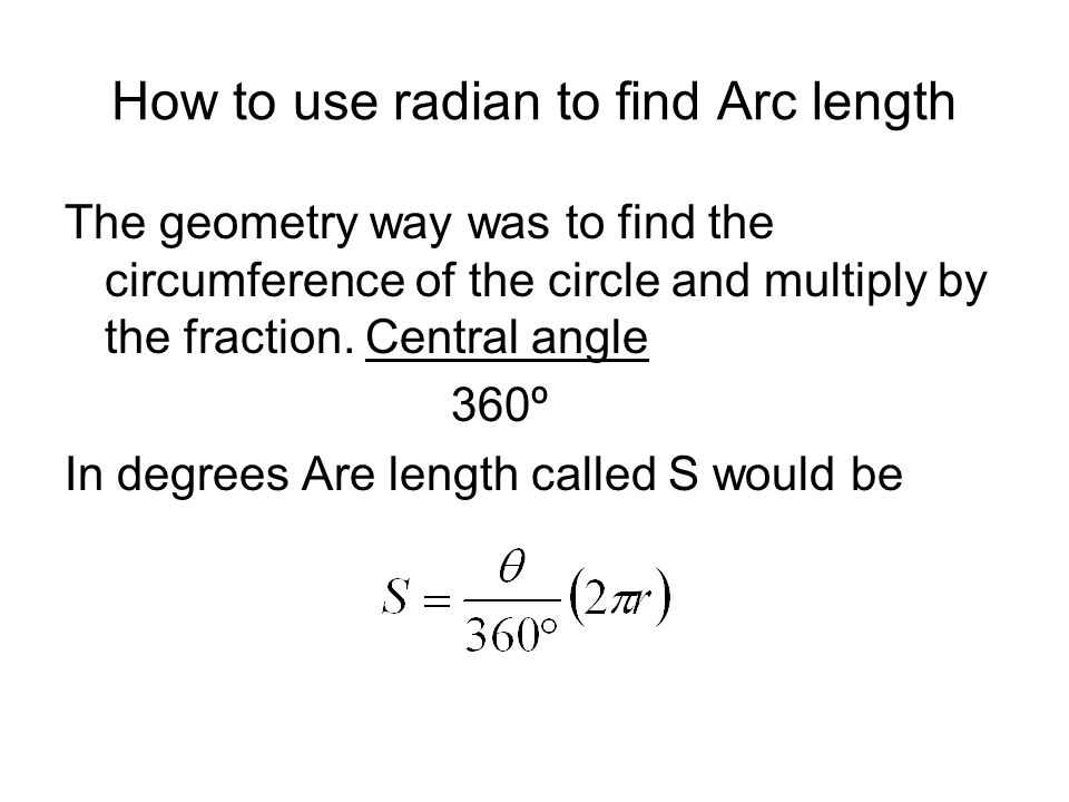 How to use radian to find Arc length The geometry way was to find the circumference of the circle and multiply by the fraction. Central angle 360º In