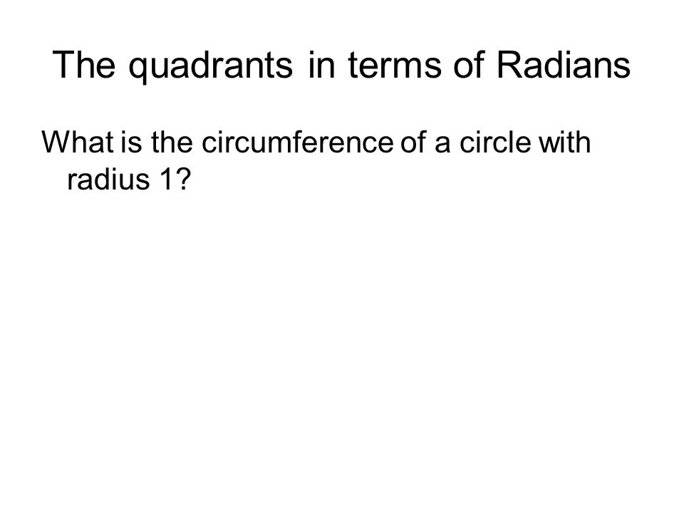 The quadrants in terms of Radians What is the circumference of a circle with radius 1?