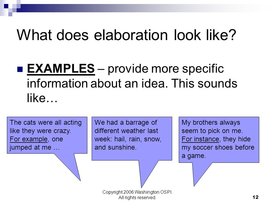 Copyright 2006 Washington OSPI. All rights reserved. What does elaboration look like? EXAMPLES – provide more specific information about an idea. This