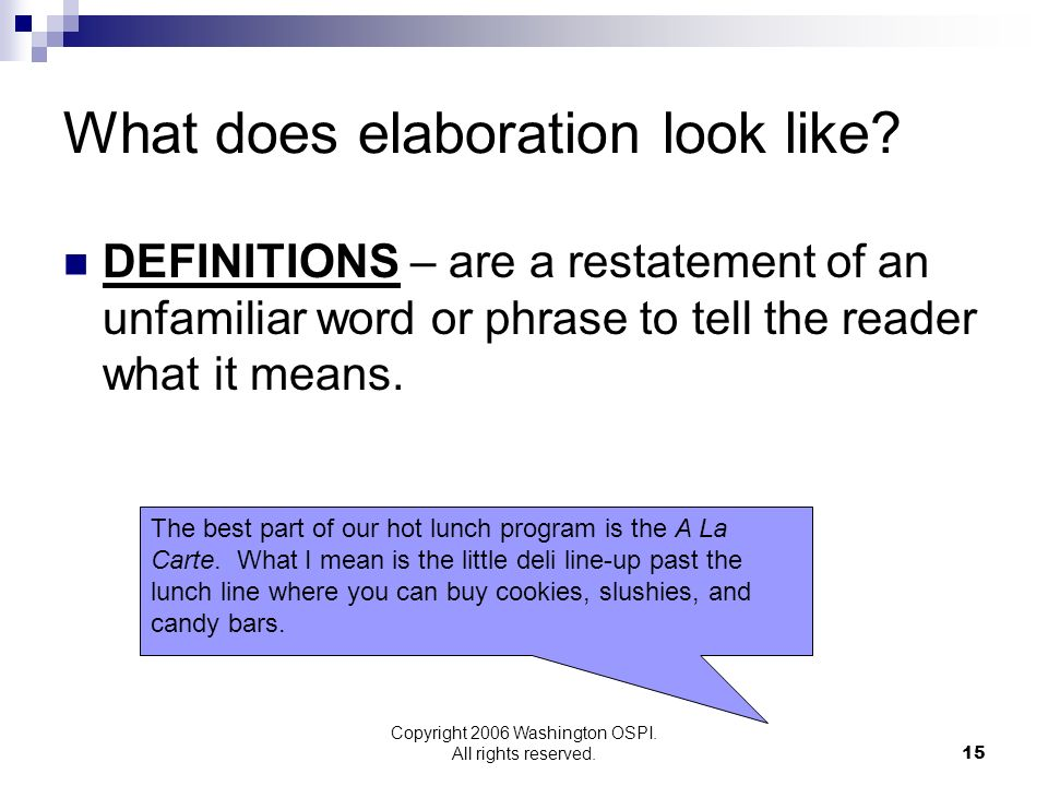 Copyright 2006 Washington OSPI. All rights reserved. What does elaboration look like? DEFINITIONS – are a restatement of an unfamiliar word or phrase