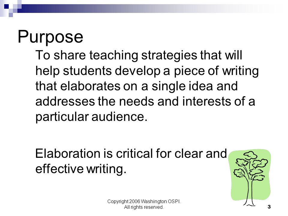 Copyright 2006 Washington OSPI. All rights reserved. Purpose To share teaching strategies that will help students develop a piece of writing that elab