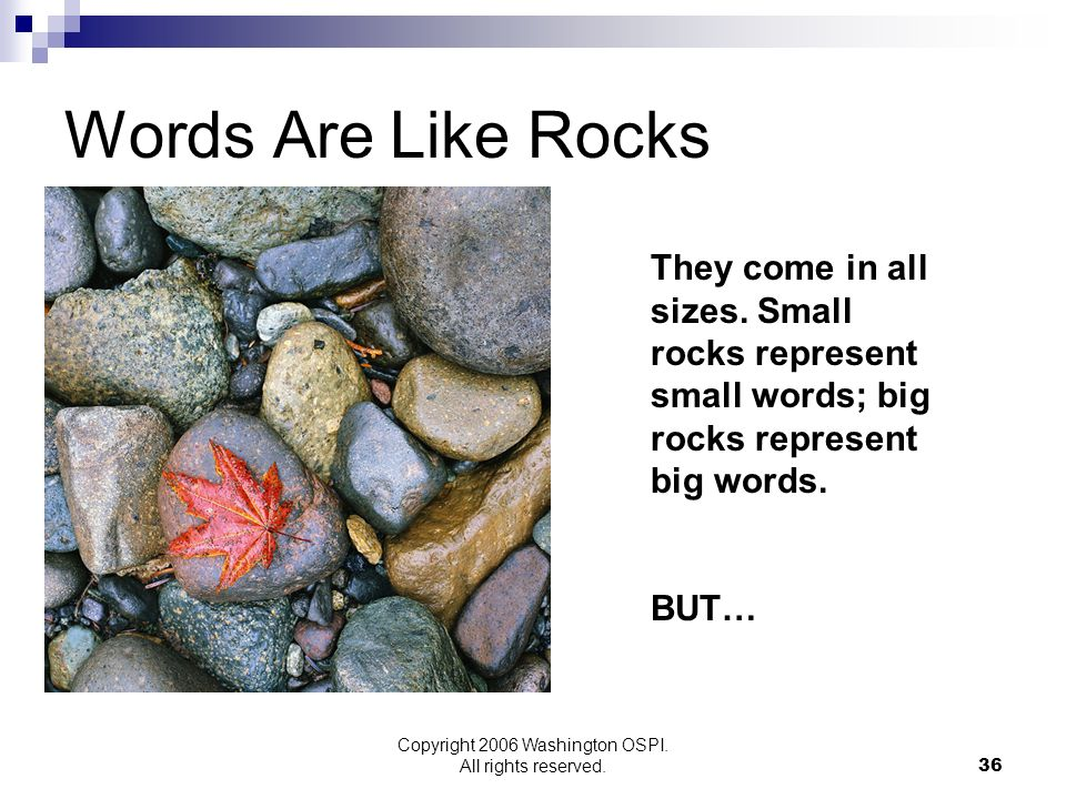 Copyright 2006 Washington OSPI. All rights reserved. Words Are Like Rocks They come in all sizes. Small rocks represent small words; big rocks represe